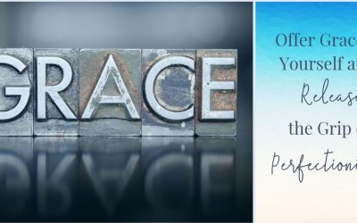 Offer Grace to Yourself and Release the Grip of Perfectionism