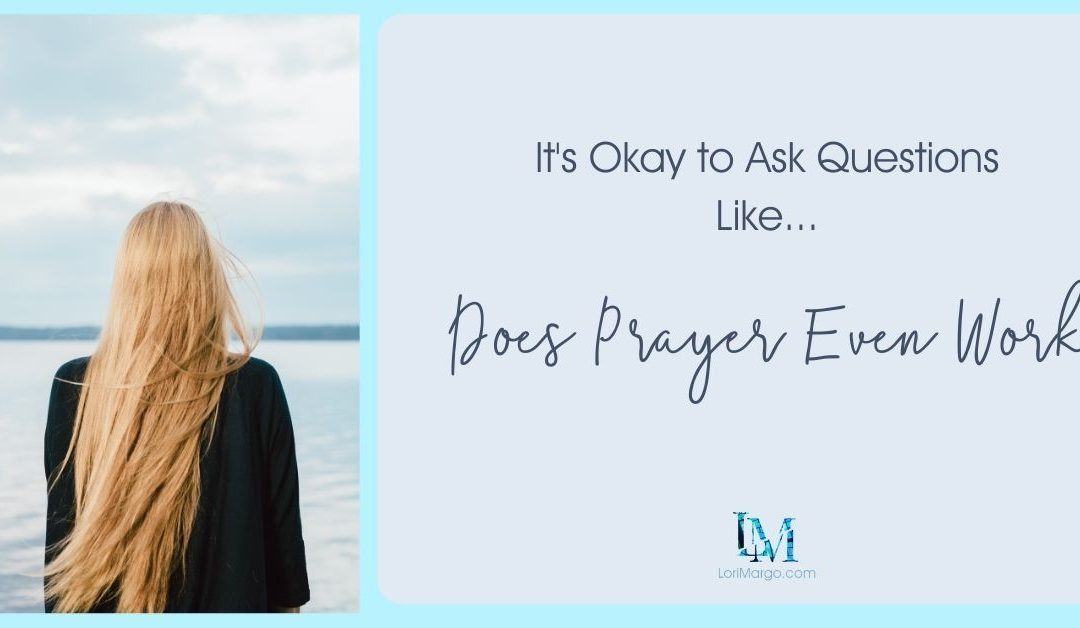 It's Okay to Ask Questions Like… Does Prayer Even Work