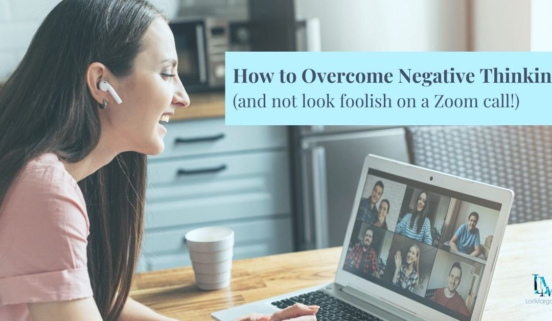 How to Overcome Negative Thinking and Not Look Foolish on a Zoom Call!